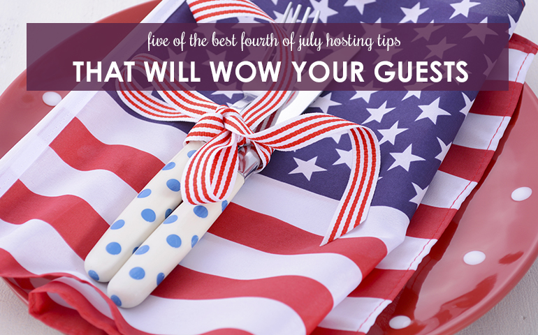 Five Best 4th of July Hosting Tips to Wow Your Guests