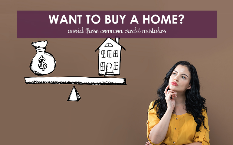 Want to Buy a Home? Avoid These Common Credit Mistakes