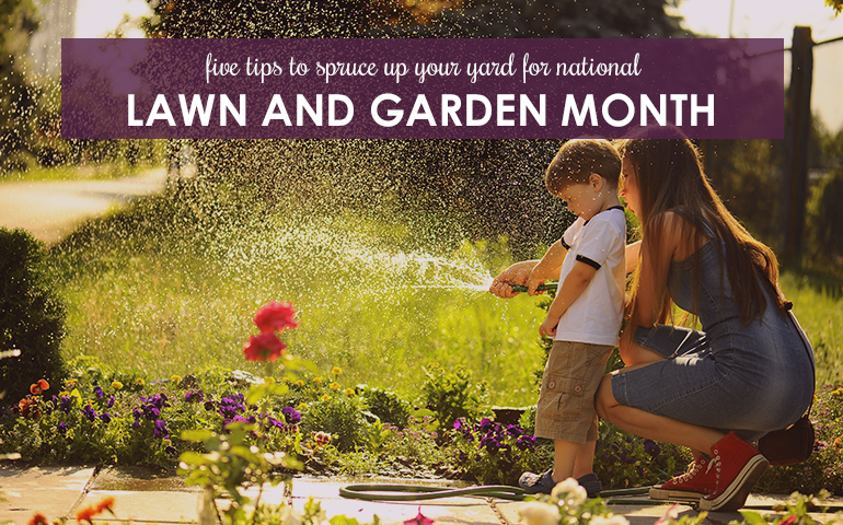 Five Tips to Spruce Up Your Yard for National Lawn and Garden Month