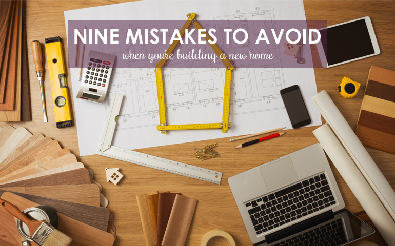 Nine Mistakes to Avoid When You're Building a New Home