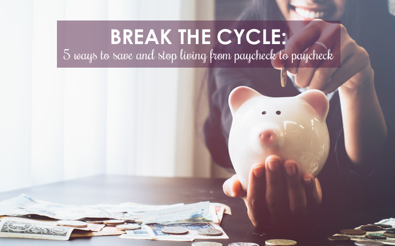 Break the Cycle: 5 Ways to Stop Living From Paycheck to Paycheck