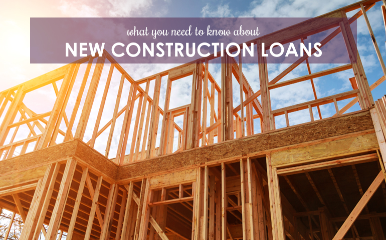 What you Need to Know about New Construction Loans