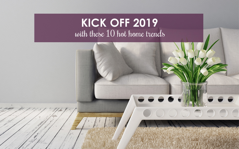 Kick Off 2019 With 10 Hot Home Trends