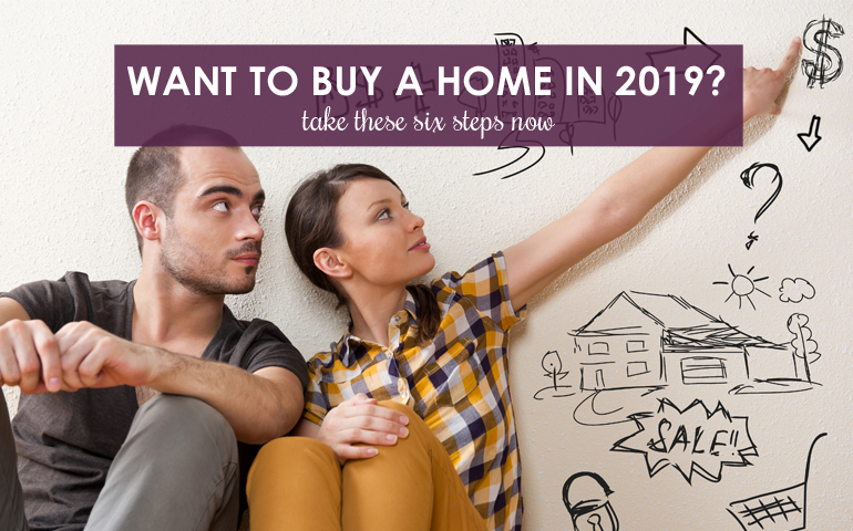 Want to Buy a Home in 2019? Take These Six Steps Now