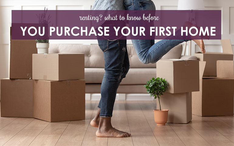 Renting? What to Know Before You Purchase Your First Home