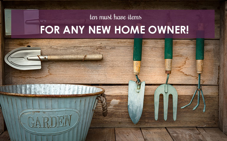 Ten Must Have Items For Any New Home Owner!