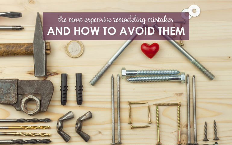 Five of the Most Expensive Remodeling Mistakes—And How to Avoid Them