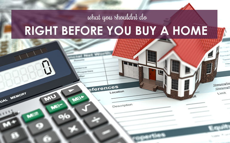 What You Shouldn't Do Right Before You Buy a Home