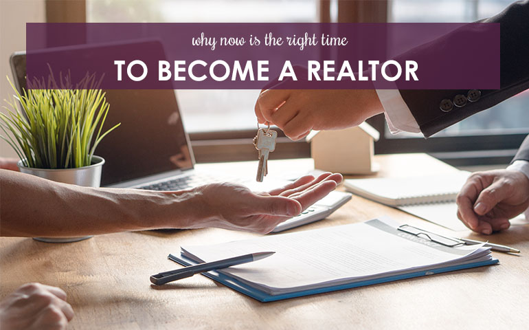 Why Now Is The Right Time To Become A Realtor