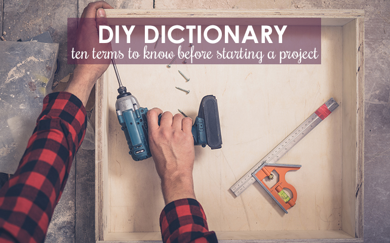 DIY Dictionary: 10 Terms to Know Before Starting Spring Projects